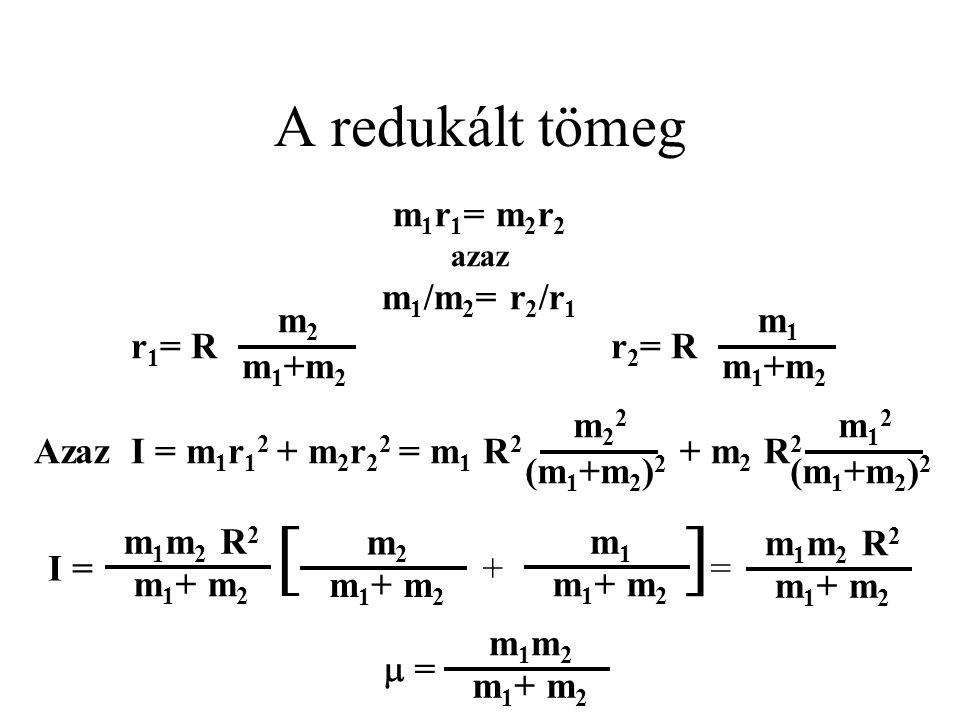[ + ]= A redukált tömeg m1r1= m2r2 azaz m1/m2= r2/r1 r1= R m2 m1+m2